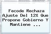 <b>Fecode</b> Rechaza Ajuste Del 12% Que Propone Gobierno Y Mantiene <b>...</b>