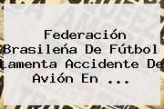 Federación Brasileña De Fútbol Lamenta Accidente De Avión En ...