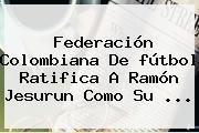 Federación <b>Colombiana</b> De <b>fútbol</b> Ratifica A Ramón Jesurun Como Su <b>...</b>