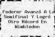 Federer Avanzó A La Semifinal Y Logró Otro Récord En <b>Wimbledon</b>