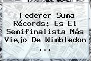 Federer Suma Récords: Es El Semifinalista Más Viejo De <b>Wimbledon</b> ...