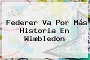 Federer Va Por Más Historia En <b>Wimbledon</b>