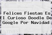 <b>Felices Fiestas</b> Es El Curioso Doodle De Google Por Navidad