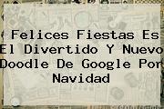<b>Felices Fiestas</b> Es El Divertido Y Nuevo Doodle De Google Por Navidad