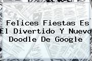 <b>Felices Fiestas</b> Es El Divertido Y Nuevo Doodle De Google