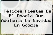 <b>Felices Fiestas</b> Es El Doodle Que Adelanta La Navidad En Google