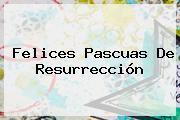 <b>Felices Pascuas</b> De Resurrección