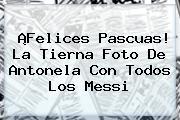 ¡<b>Felices Pascuas</b>! La Tierna Foto De Antonela Con Todos Los Messi