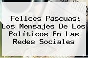 <b>Felices Pascuas</b>: Los Mensajes De Los Políticos En Las Redes Sociales