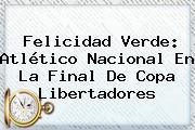 Felicidad Verde: <b>Atlético Nacional</b> En La Final De Copa Libertadores