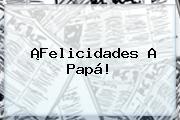 ¡<b>Felicidades</b> A <b>Papá</b>!