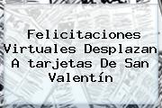 Felicitaciones Virtuales Desplazan A <b>tarjetas De San Valentín</b>
