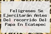 Feligreses Se Ejercitarán Antes Del <b>recorrido Del Papa En Ecatepec</b>
