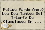 <b>Felipe Pardo</b> Anotó Los Dos Tantos Del Triunfo De Olympiacos En <b>...</b>
