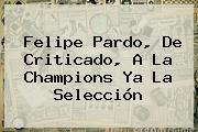 <b>Felipe Pardo</b>, De Criticado, A La Champions Ya La Selección
