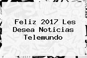 <b>Feliz 2017</b> Les Desea Noticias Telemundo