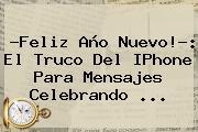 ?<b>Feliz Año</b> Nuevo!?: El Truco Del IPhone Para Mensajes Celebrando ...