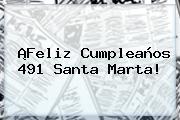 ¡Feliz Cumpleaños 491 <b>Santa Marta</b>!