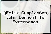 ¡Feliz Cumpleaños, <b>John Lennon</b>! Te Extrañamos