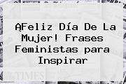 ¡Feliz Día De La <b>Mujer</b>! <b>Frases</b> Feministas <b>para</b> Inspirar