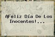 ¡Feliz <b>Día De Los Inocentes</b>!...