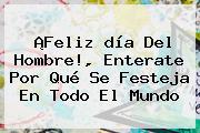 ¡Feliz <b>día Del Hombre</b>!, Enterate Por Qué Se Festeja En Todo El Mundo