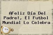 ¡<b>Feliz Día</b> Del Padre!, El Futbol Mundial Lo Celebra