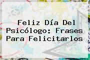 Feliz <b>Día Del Psicólogo</b>: Frases Para Felicitarlos