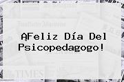 ¡<b>Feliz Día</b> Del Psicopedagogo!