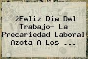 ¿<b>Feliz Día Del Trabajo</b>? La Precariedad Laboral Azota A Los ...