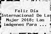 Feliz <b>Día</b> Internacional De La <b>Mujer</b> 2018: Las <b>imágenes</b> Para ...
