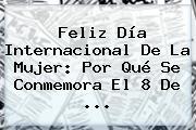 <b>Feliz Día</b> Internacional De La <b>Mujer</b>: Por Qué Se Conmemora El 8 De <b>...</b>