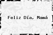 <b>Feliz Día</b>, Mamá