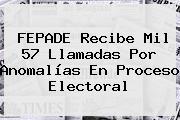 <b>FEPADE</b> Recibe Mil 57 Llamadas Por Anomalías En Proceso Electoral