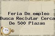 Feria De <b>empleo</b> Busca Reclutar Cerca De 500 Plazas