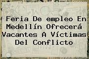 Feria De <b>empleo</b> En Medellín Ofrecerá Vacantes A Víctimas Del Conflicto