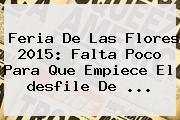 Feria De Las Flores <b>2015</b>: Falta Poco Para Que Empiece El <b>desfile De</b> <b>...</b>