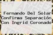 <b>Fernando Del Solar</b> Confirma Separación Con Ingrid Coronado