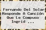 Fernando Del Solar Responde A Canción Que Le Compuso <b>Ingrid</b> <b>...</b>