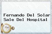<b>Fernando Del Solar</b> Sale Del Hospital