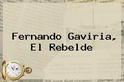 <b>Fernando Gaviria</b>, El Rebelde