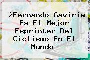 ¿<b>Fernando Gaviria</b> Es El Mejor Esprínter Del Ciclismo En El Mundo?