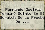 <b>Fernando Gaviria</b> Terminó Quinto En El Scratch De La Prueba De ...