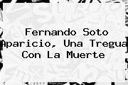 <b>Fernando Soto Aparicio</b>, Una Tregua Con La Muerte