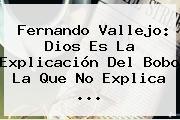 <b>Fernando Vallejo</b>: Dios Es La Explicación Del Bobo La Que No Explica <b>...</b>