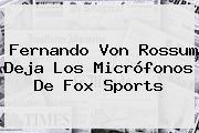 Fernando Von Rossum Deja Los Micrófonos De <b>Fox Sports</b>