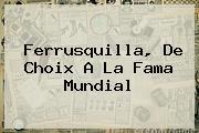 <b>Ferrusquilla</b>, De Choix A La Fama Mundial