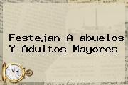 Festejan A <b>abuelos</b> Y Adultos Mayores