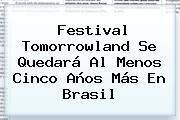 Festival <b>Tomorrowland</b> Se Quedará Al Menos Cinco Años Más En Brasil