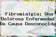 <b>Fibromialgia</b>: Una Dolorosa Enfermedad De Causa Desconocida